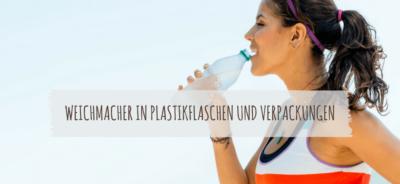 Weichmacher in Plastikflaschen und Verpackungen